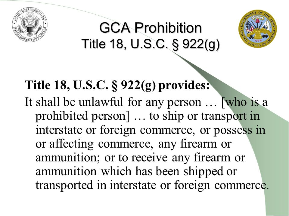 Prohibited Persons under the GCA Felons Fugitives (under indictment for a felony) Unlawful users of or addicts to a controlled substance Persons who have been adjudicated as mentally defective or who have been involuntarily committed to a mental institution; illegal aliens and non-immigrant aliens Persons dishonorably discharged from the armed forces Persons who have renounced their U.S.
