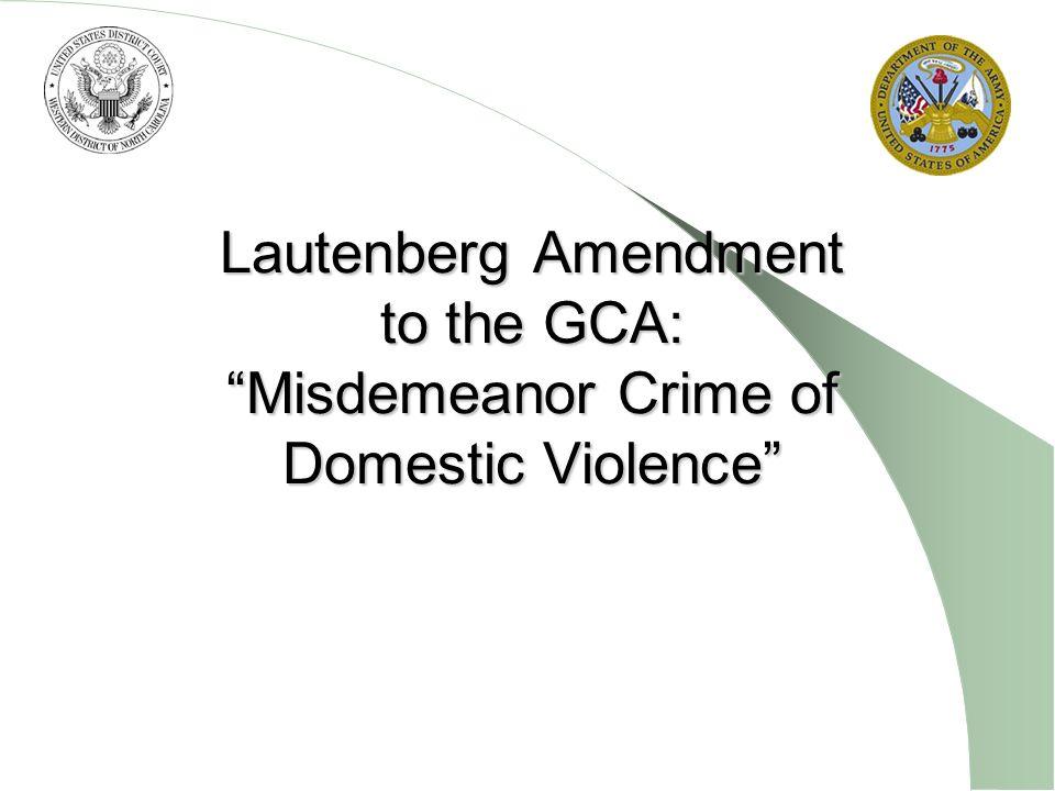 Lautenberg Amendment to the GCA: Misdemeanor Crime of Domestic Violence