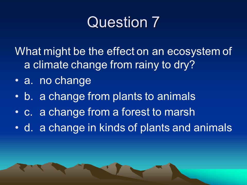 Question 7 What might be the effect on an ecosystem of a climate change from rainy to dry? a.no change b.a change from plants to animals c.a change fr
