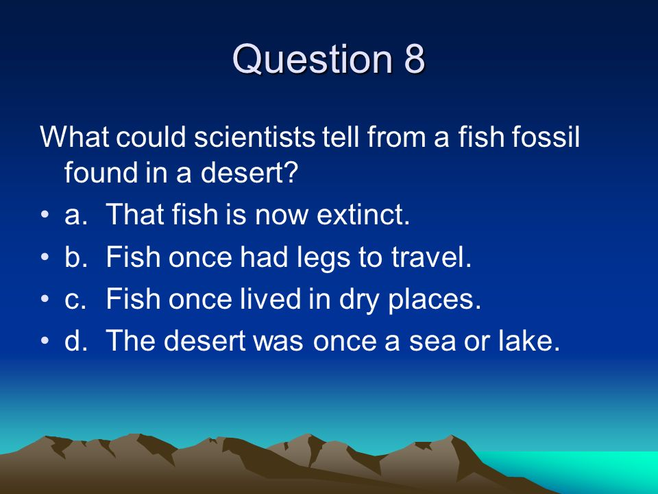 Question 8 What could scientists tell from a fish fossil found in a desert.