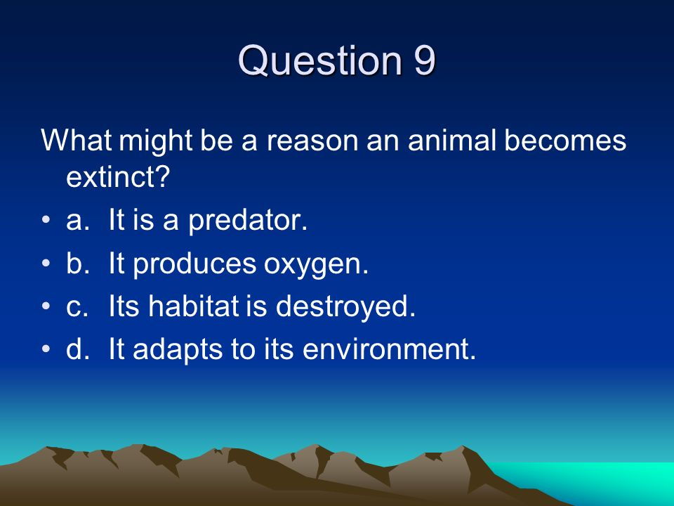 Question 9 What might be a reason an animal becomes extinct? a.It is a predator. b.It produces oxygen. c.Its habitat is destroyed. d.It adapts to its