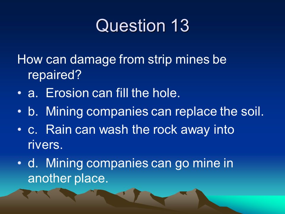 Question 13 How can damage from strip mines be repaired? a.Erosion can fill the hole. b.Mining companies can replace the soil. c.Rain can wash the roc