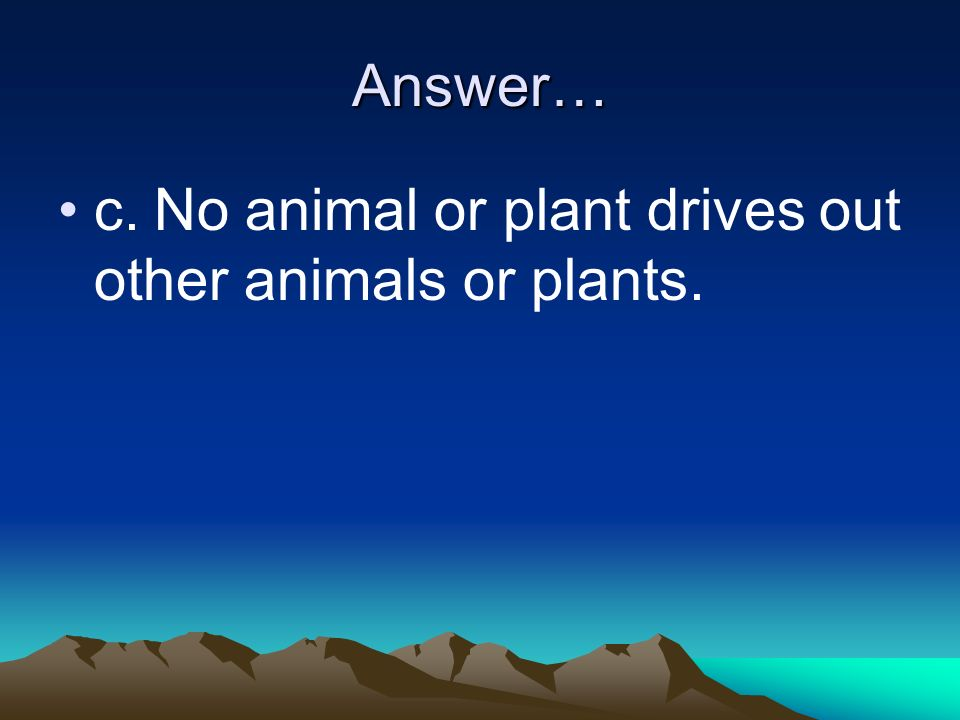 Answer… c.No animal or plant drives out other animals or plants.