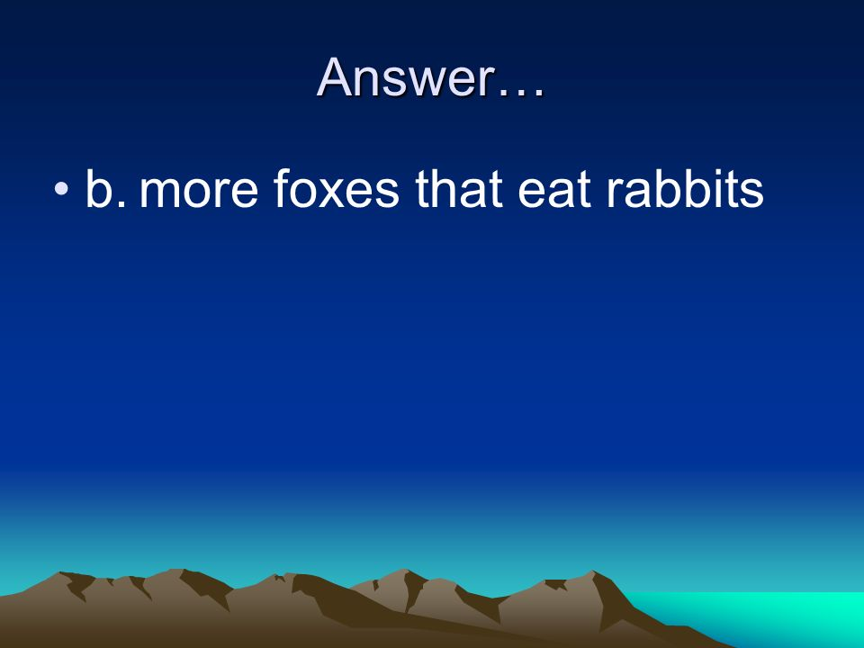 Answer… b.more foxes that eat rabbits