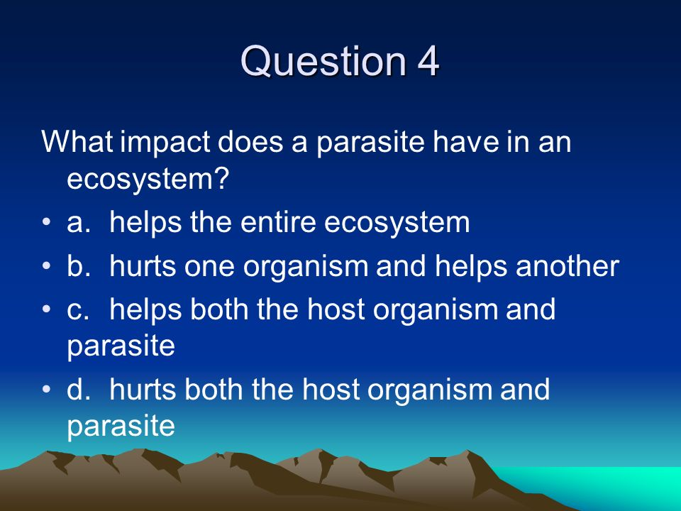 Question 4 What impact does a parasite have in an ecosystem? a.helps the entire ecosystem b.hurts one organism and helps another c.helps both the host