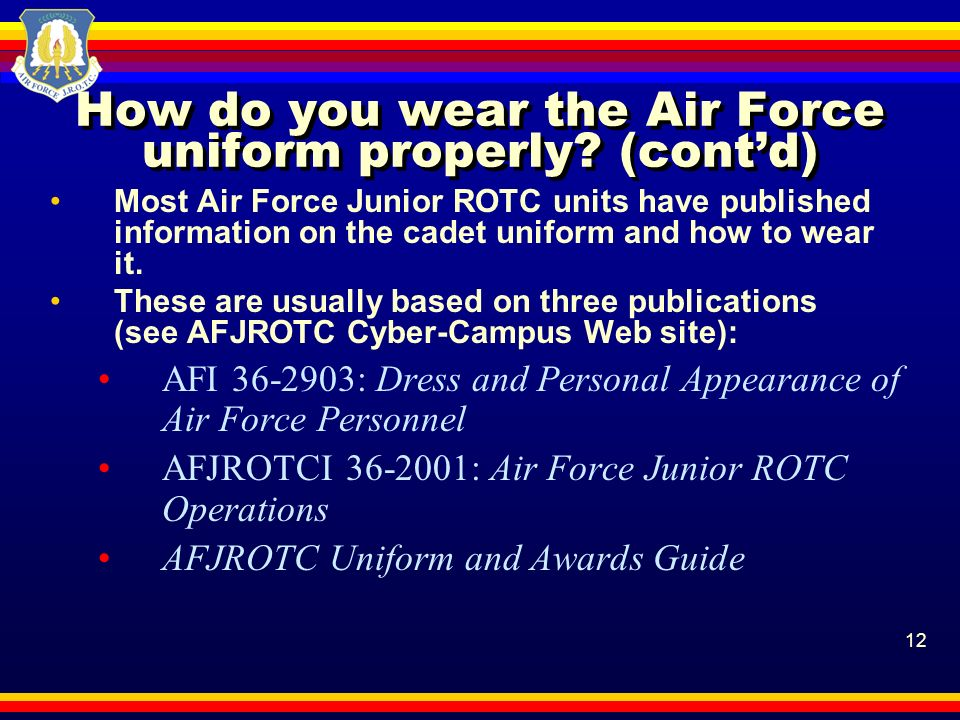 12 How do you wear the Air Force uniform properly? (contd) Most Air Force Junior ROTC units have published information on the cadet uniform and how to