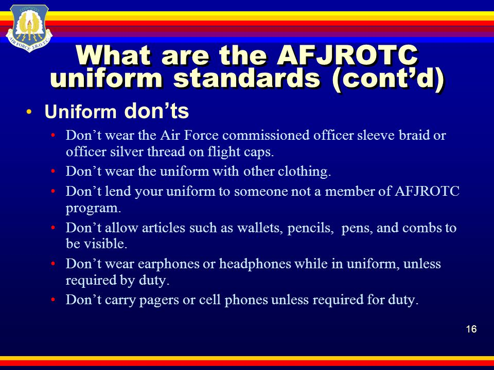 16 What are the AFJROTC uniform standards (contd) Uniform donts Dont wear the Air Force commissioned officer sleeve braid or officer silver thread on