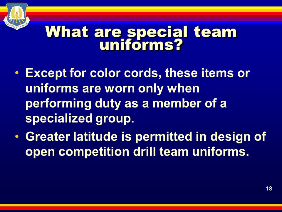 18 What are special team uniforms? Except for color cords, these items or uniforms are worn only when performing duty as a member of a specialized gro