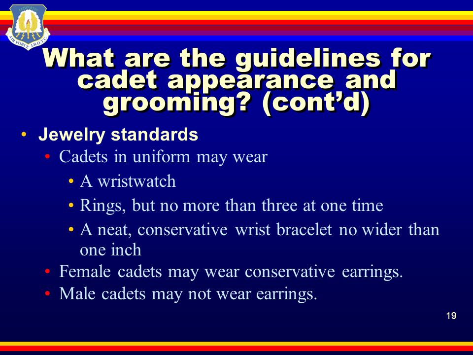 19 What are the guidelines for cadet appearance and grooming? (contd) Jewelry standards Cadets in uniform may wear A wristwatch Rings, but no more tha