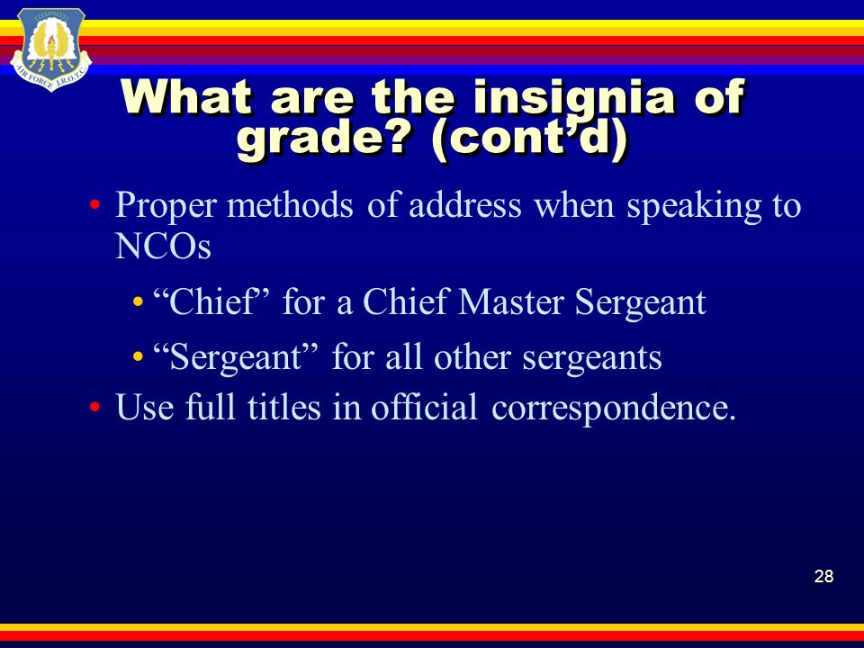 28 What are the insignia of grade? (contd) Proper methods of address when speaking to NCOs Chief for a Chief Master Sergeant Sergeant for all other se