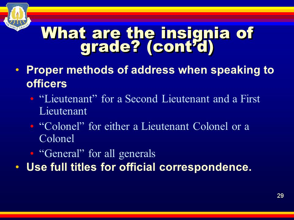 29 What are the insignia of grade? (contd) Proper methods of address when speaking to officers Lieutenant for a Second Lieutenant and a First Lieutena