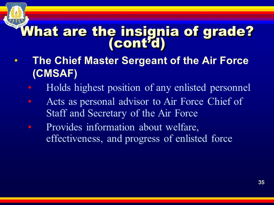 35 What are the insignia of grade? (contd) The Chief Master Sergeant of the Air Force (CMSAF) Holds highest position of any enlisted personnel Acts as