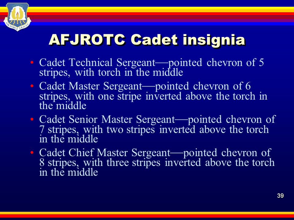 39 AFJROTC Cadet insignia Cadet Technical Sergeant pointed chevron of 5 stripes, with torch in the middle Cadet Master Sergeant pointed chevron of 6 s
