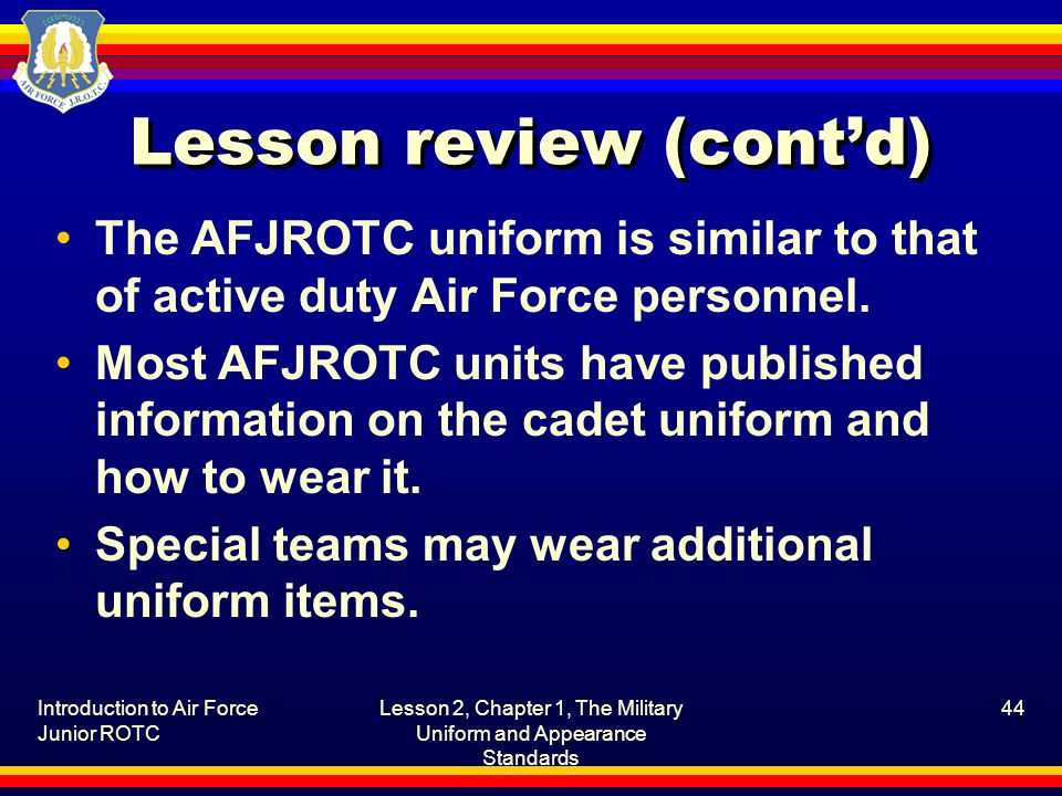Introduction to Air Force Junior ROTC Lesson 2, Chapter 1, The Military Uniform and Appearance Standards 44 Lesson review (contd) The AFJROTC uniform