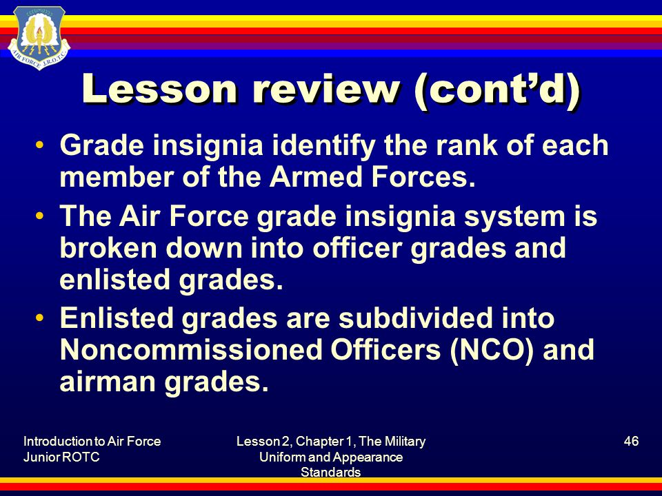 Introduction to Air Force Junior ROTC Lesson 2, Chapter 1, The Military Uniform and Appearance Standards 46 Lesson review (contd) Grade insignia ident