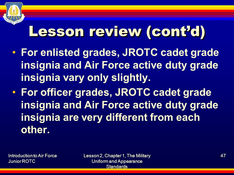 Introduction to Air Force Junior ROTC Lesson 2, Chapter 1, The Military Uniform and Appearance Standards 47 Lesson review (contd) For enlisted grades,