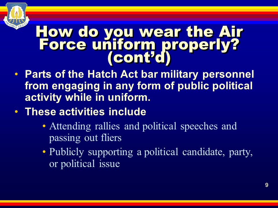 9 How do you wear the Air Force uniform properly? (contd) Parts of the Hatch Act bar military personnel from engaging in any form of public political