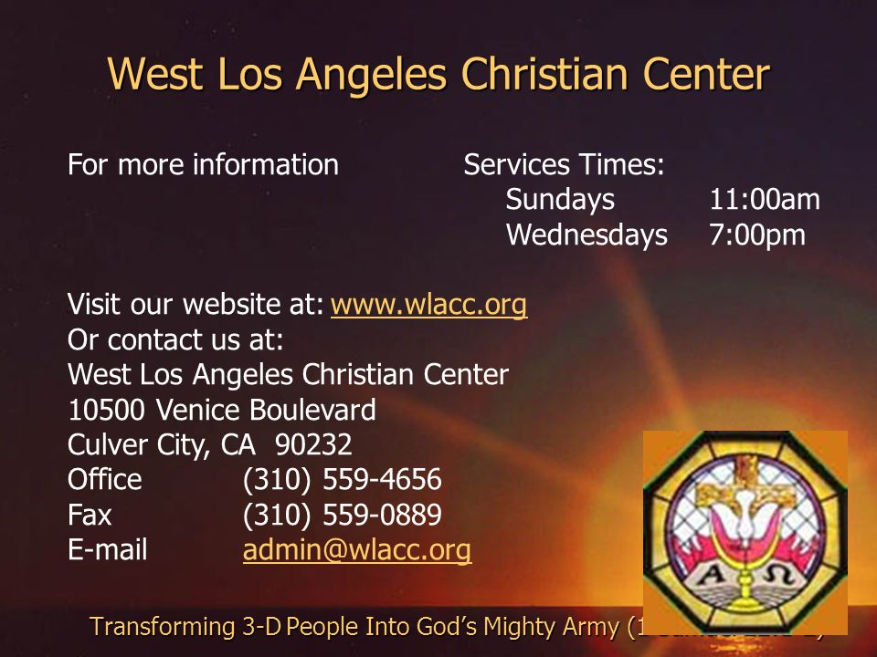West Los Angeles Christian Center Transforming 3-D People Into Gods Mighty Army (1 Samuel 22:1-2) For more information Services Times: Sundays 11:00am Wednesdays 7:00pm Visit our website at:  Or contact us at: West Los Angeles Christian Center Venice Boulevard Culver City, CA Office(310) Fax(310)