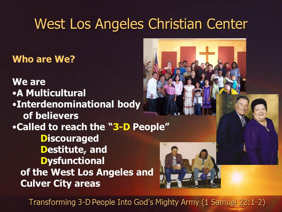West Los Angeles Christian Center Transforming 3-D People Into Gods Mighty Army (1 Samuel 22:1-2) Who are We.
