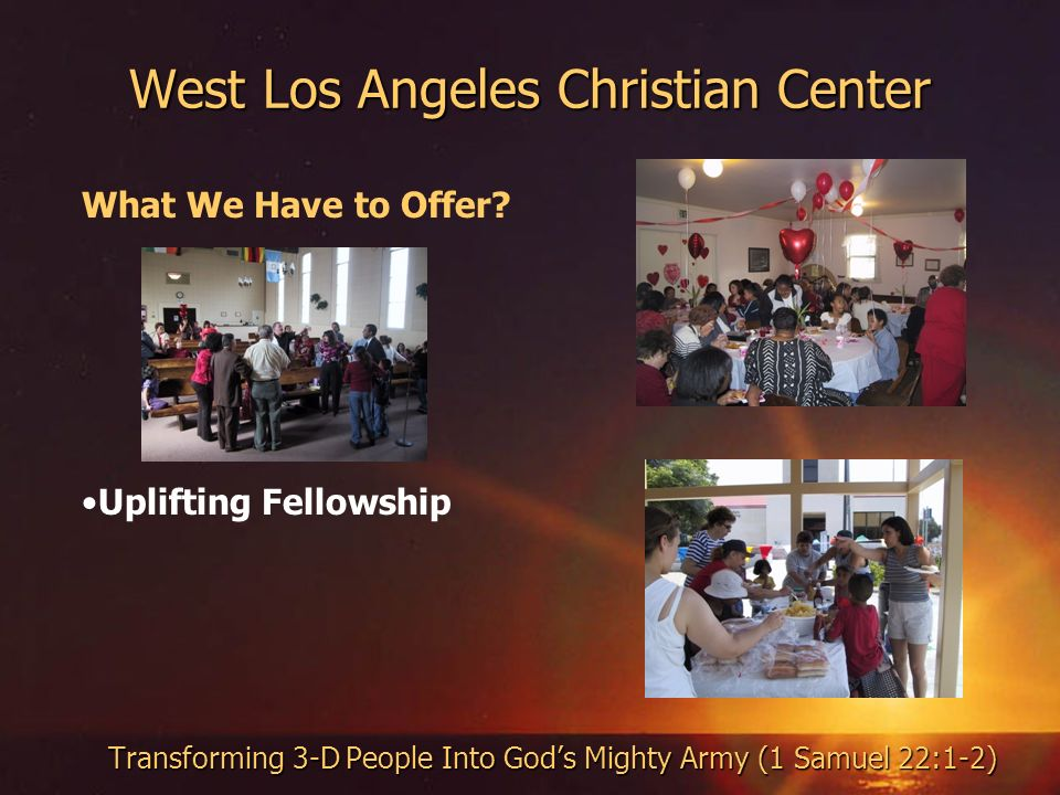West Los Angeles Christian Center Transforming 3-D People Into Gods Mighty Army (1 Samuel 22:1-2) What We Have to Offer.