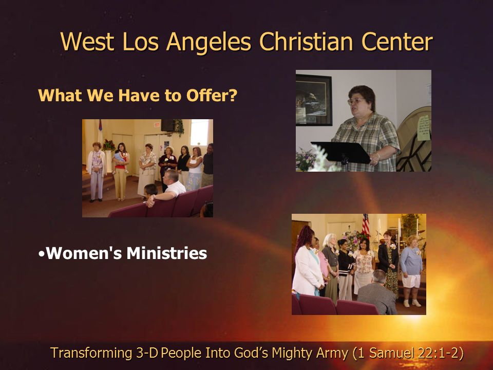 West Los Angeles Christian Center Transforming 3-D People Into Gods Mighty Army (1 Samuel 22:1-2) What We Have to Offer? Women's Ministries
