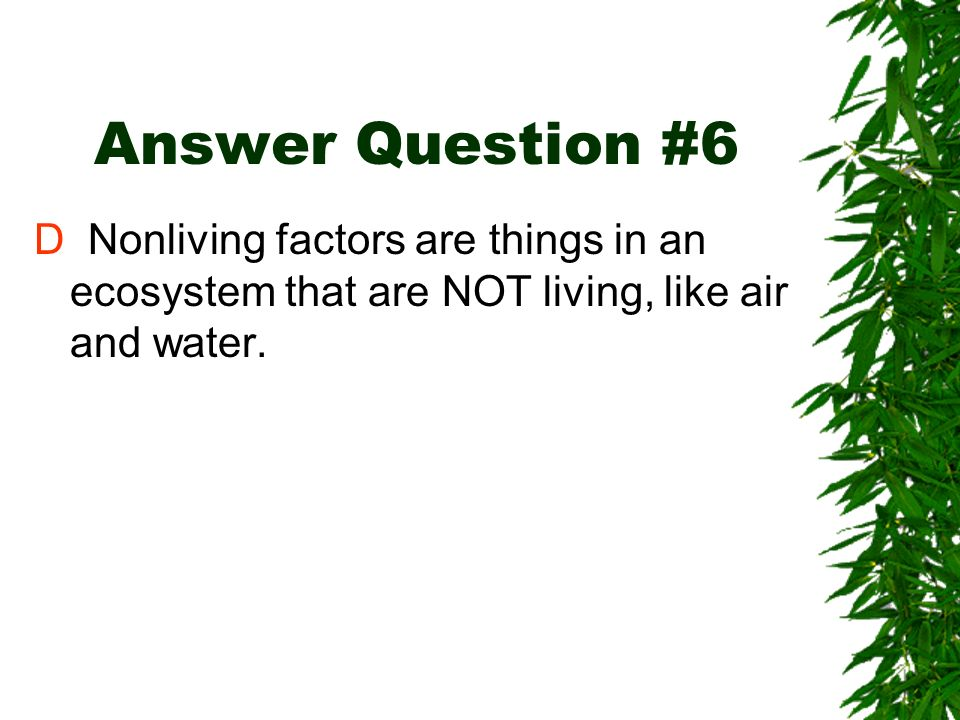 Review Question #6 Which of the following choices contains two nonliving factors in an ecosystem? A air and plants B animals and water C plants and an