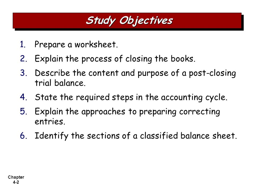 Chapter 4-2 1. 1.Prepare a worksheet. 2. 2.Explain the process of closing the books. 3. 3.Describe the content and purpose of a post-closing trial bal