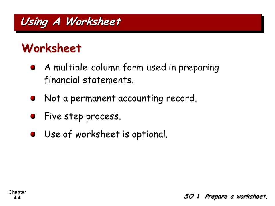 Chapter 4-4 A multiple-column form used in preparing financial statements. Not a permanent accounting record. Five step process. Use of worksheet is o