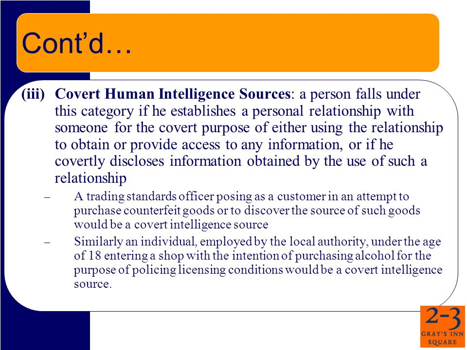 Contd… (iii)Covert Human Intelligence Sources: a person falls under this category if he establishes a personal relationship with someone for the covert purpose of either using the relationship to obtain or provide access to any information, or if he covertly discloses information obtained by the use of such a relationship – A trading standards officer posing as a customer in an attempt to purchase counterfeit goods or to discover the source of such goods would be a covert intelligence source – Similarly an individual, employed by the local authority, under the age of 18 entering a shop with the intention of purchasing alcohol for the purpose of policing licensing conditions would be a covert intelligence source.