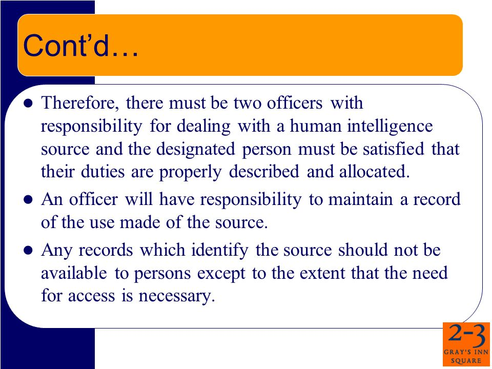 Contd… Therefore, there must be two officers with responsibility for dealing with a human intelligence source and the designated person must be satisfied that their duties are properly described and allocated.