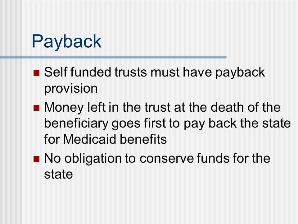 Payback Self funded trusts must have payback provision Money left in the trust at the death of the beneficiary goes first to pay back the state for Medicaid benefits No obligation to conserve funds for the state