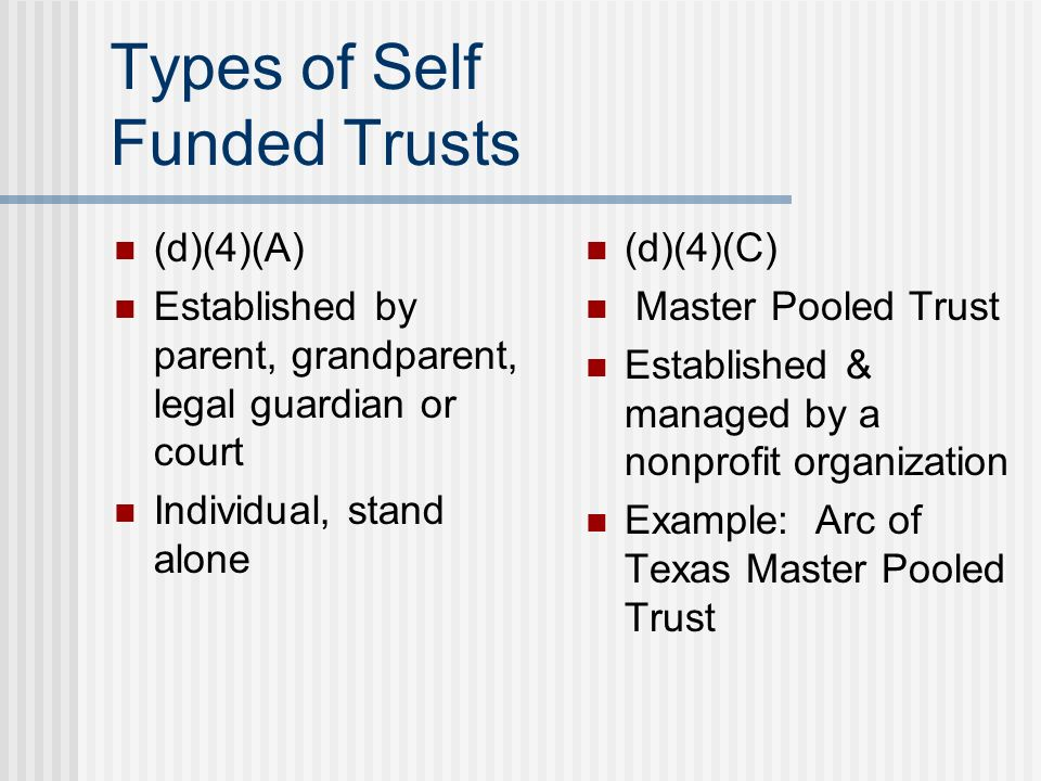 Types of Self Funded Trusts (d)(4)(A) Established by parent, grandparent, legal guardian or court Individual, stand alone (d)(4)(C) Master Pooled Trus