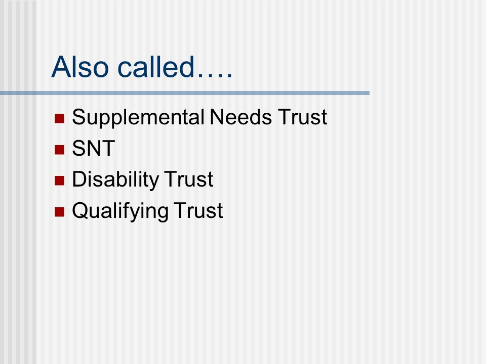 Also called…. Supplemental Needs Trust SNT Disability Trust Qualifying Trust