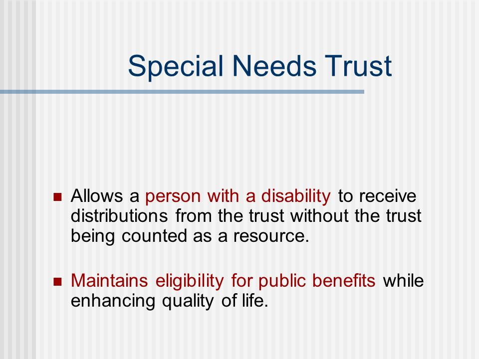 Special Needs Trust Allows a person with a disability to receive distributions from the trust without the trust being counted as a resource. Maintains