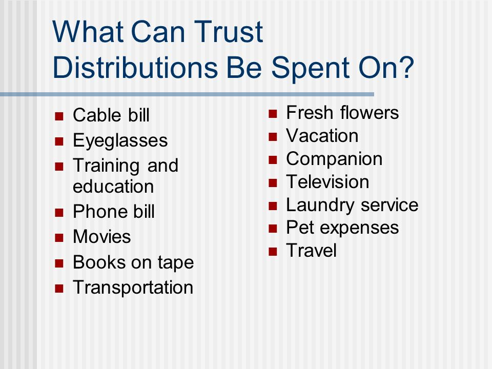What Can Trust Distributions Be Spent On? Cable bill Eyeglasses Training and education Phone bill Movies Books on tape Transportation Fresh flowers Va