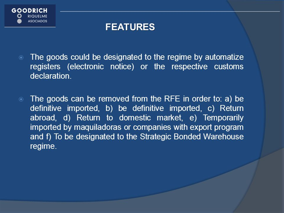 FEATURES The goods could be designated to the regime by automatize registers (electronic notice) or the respective customs declaration. The goods can