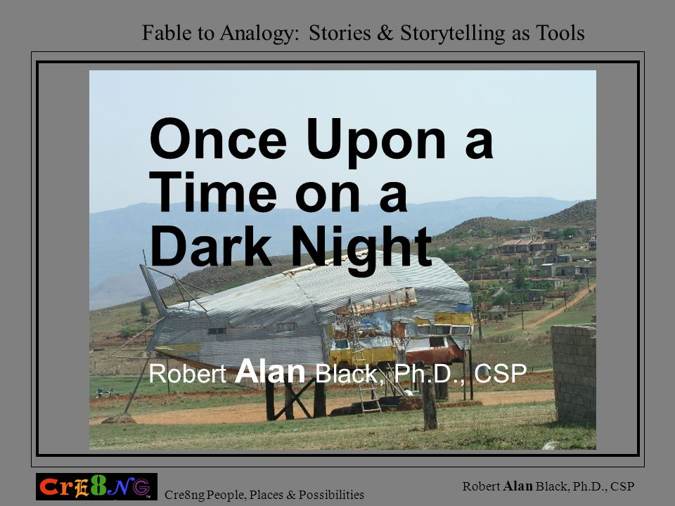 Fable to Analogy: Stories & Storytelling as Tools Cre8ng People, Places & Possibilities Robert Alan Black, Ph.D., CSP Once Upon a Time on a Dark Night