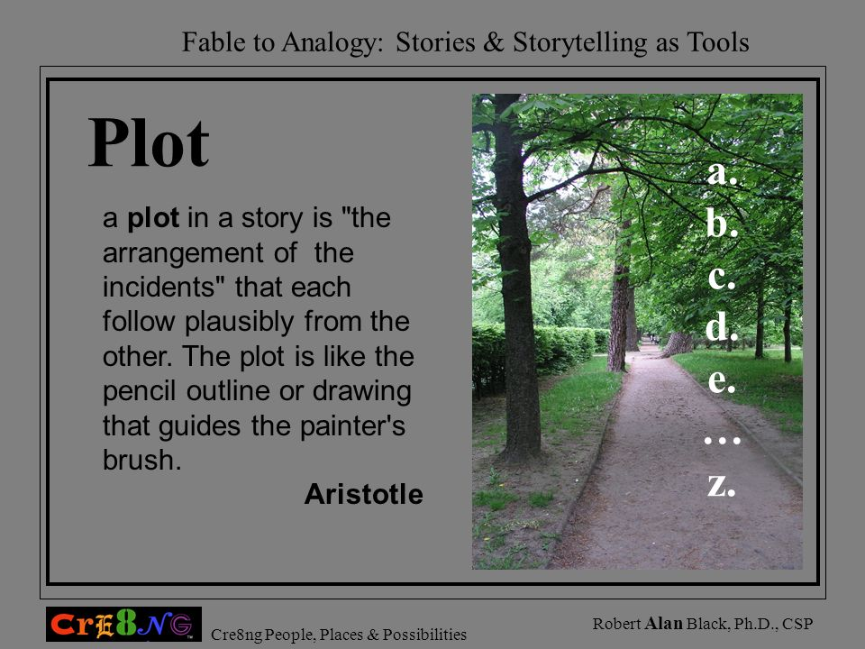 Fable to Analogy: Stories & Storytelling as Tools Cre8ng People, Places & Possibilities Robert Alan Black, Ph.D., CSP Plot a plot in a story is