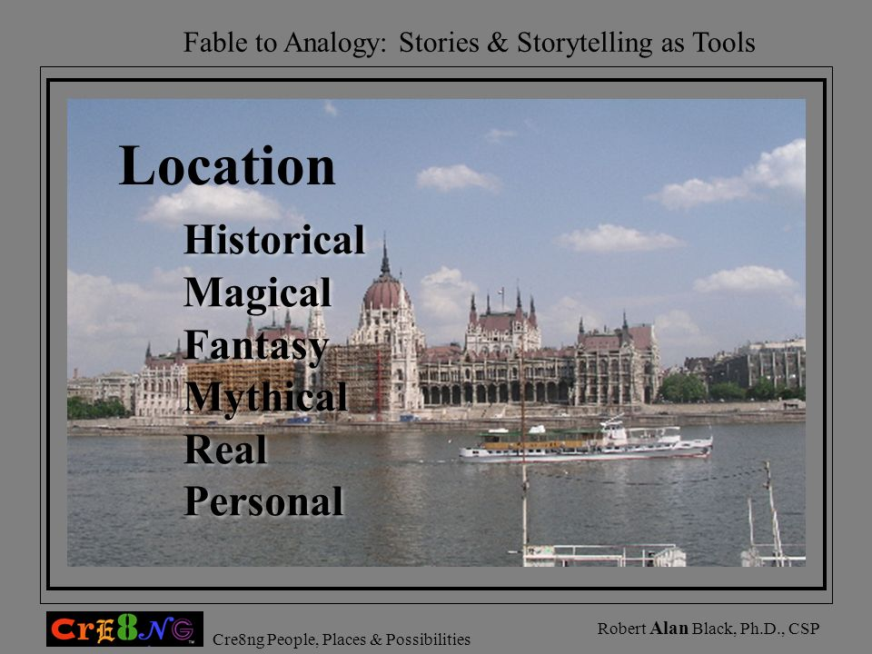 Fable to Analogy: Stories & Storytelling as Tools Cre8ng People, Places & Possibilities Robert Alan Black, Ph.D., CSP Location Historical Magical Fant