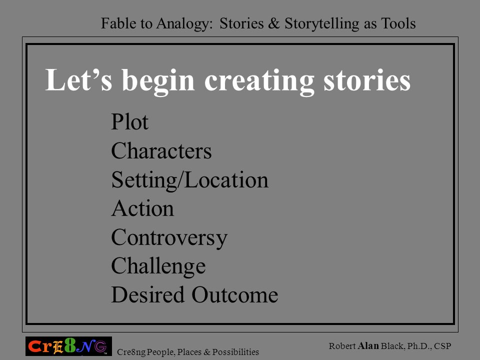 Cre8ng People, Places & Possibilities Robert Alan Black, Ph.D., CSP Lets begin creating stories Plot Characters Setting/Location Action Controversy Ch