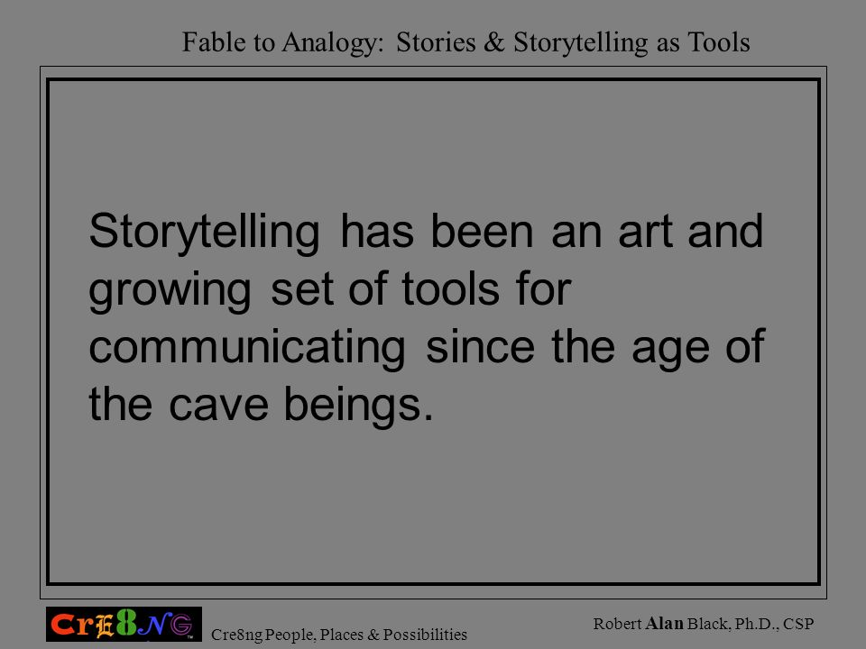 Fable to Analogy: Stories & Storytelling as Tools Cre8ng People, Places & Possibilities Robert Alan Black, Ph.D., CSP Storytelling has been an art and
