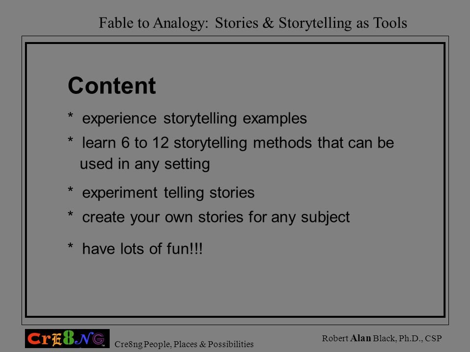 Fable to Analogy: Stories & Storytelling as Tools Cre8ng People, Places & Possibilities Robert Alan Black, Ph.D., CSP Content * experience storytellin