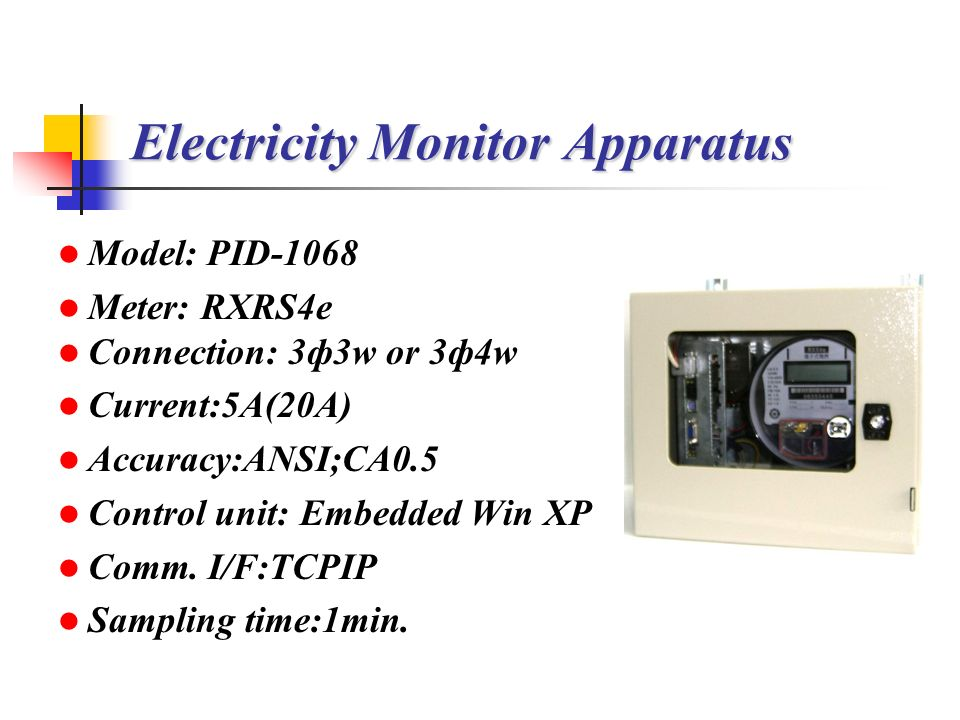 Electricity Monitor Apparatus Model: PID-1068 Meter: RXRS4e Connection: 3ф3w or 3ф4w Current:5A(20A) Accuracy:ANSI;CA0.5 Control unit: Embedded Win XP