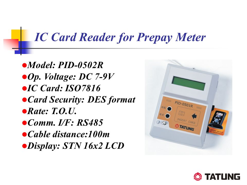 IC Card Reader for Prepay Meter Model: PID-0502R Op. Voltage: DC 7-9V IC Card: ISO7816 Card Security: DES format Rate: T.O.U. Comm. I/F: RS485 Cable d