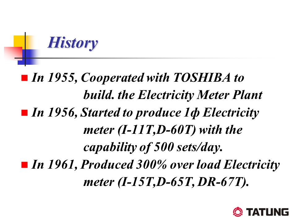 History History In 1955, Cooperated with TOSHIBA to build. the Electricity Meter Plant In 1956, Started to produce 1ф Electricity meter (I-11T,D-60T)