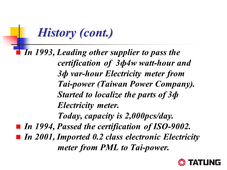 History (cont.) History (cont.) In 1993, Leading other supplier to pass the certification of 3ф4w watt-hour and 3ф var-hour Electricity meter from Tai
