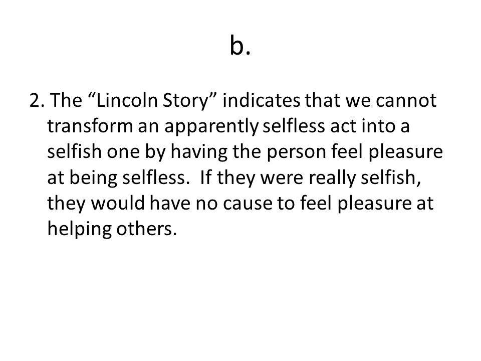 b. 2. The Lincoln Story indicates that we cannot transform an apparently selfless act into a selfish one by having the person feel pleasure at being s