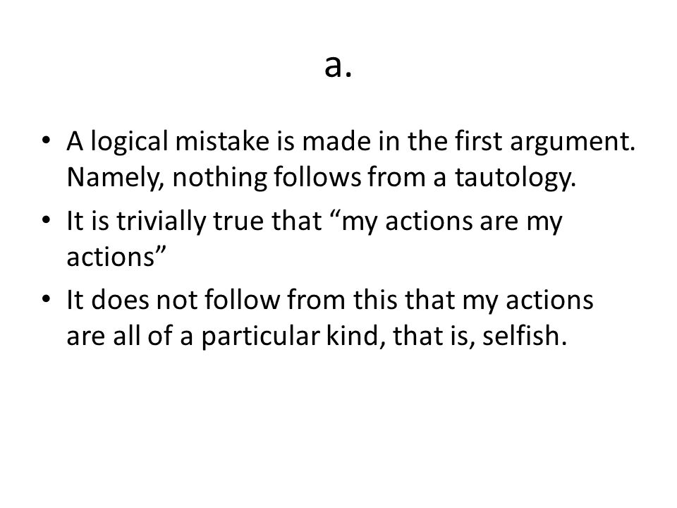 a. A logical mistake is made in the first argument. Namely, nothing follows from a tautology. It is trivially true that my actions are my actions It d