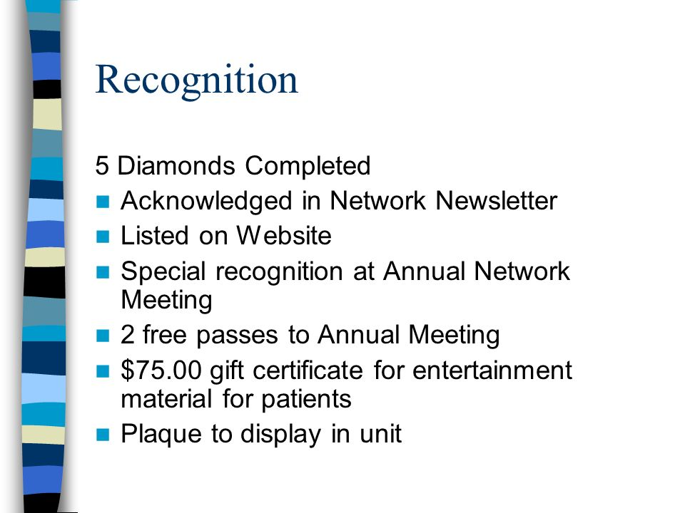 Recognition 5 Diamonds Completed Acknowledged in Network Newsletter Listed on Website Special recognition at Annual Network Meeting 2 free passes to Annual Meeting $75.00 gift certificate for entertainment material for patients Plaque to display in unit