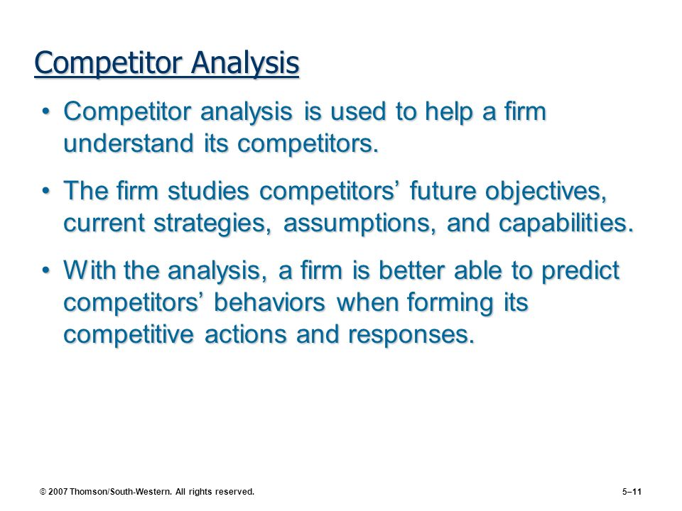 © 2007 Thomson/South-Western. All rights reserved. 5–11 Competitor Analysis Competitor analysis is used to help a firm understand its competitors.Comp